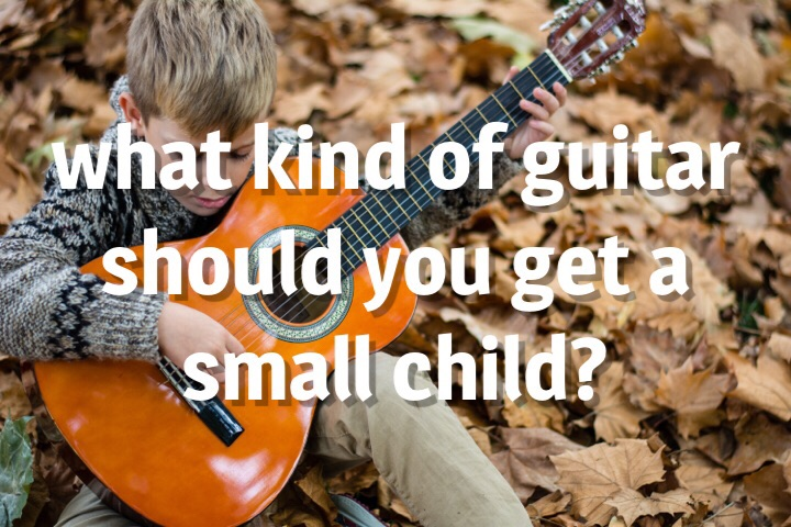 What kind of guitar should you get a small child?